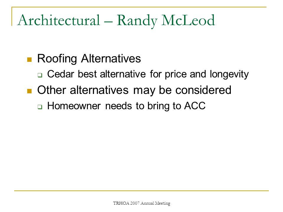 TRHOA 2007 Annual Meeting Architectural – Randy McLeod Roofing Alternatives  Cedar best alternative for price and longevity Other alternatives may be considered  Homeowner needs to bring to ACC