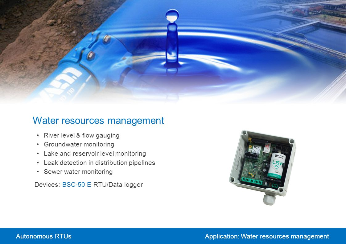 Autonomous RTUsApplication: Water resources management Water resources management River level & flow gauging Groundwater monitoring Lake and reservoir level monitoring Leak detection in distribution pipelines Sewer water monitoring Devices:BSC-50 E RTU/Data logger