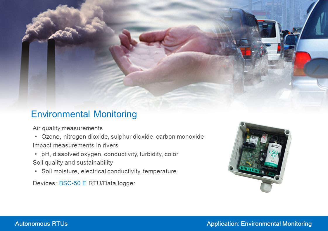 Autonomous RTUsApplication: Environmental Monitoring Environmental Monitoring Air quality measurements Ozone, nitrogen dioxide, sulphur dioxide, carbo