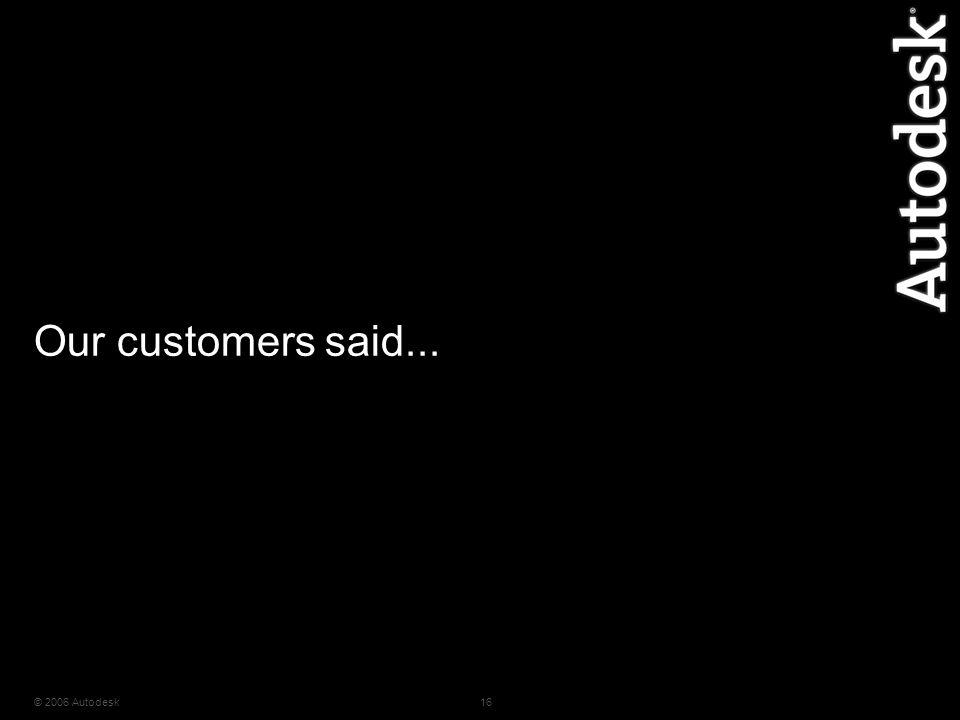 © 2006 Autodesk16 Our customers said...