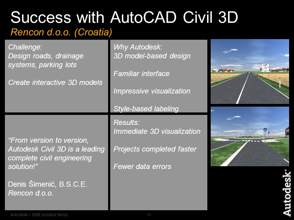 Autodesk – 2008 product family 19 Challenge: Design roads, drainage systems, parking lots Create interactive 3D models From version to version, Autodesk Civil 3D is a leading complete civil engineering solution! Denis Šimenić, B.S.C.E.