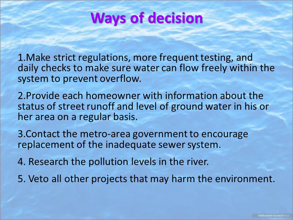 Ways of decision 1.Make strict regulations, more frequent testing, and daily checks to make sure water can flow freely within the system to prevent overflow.