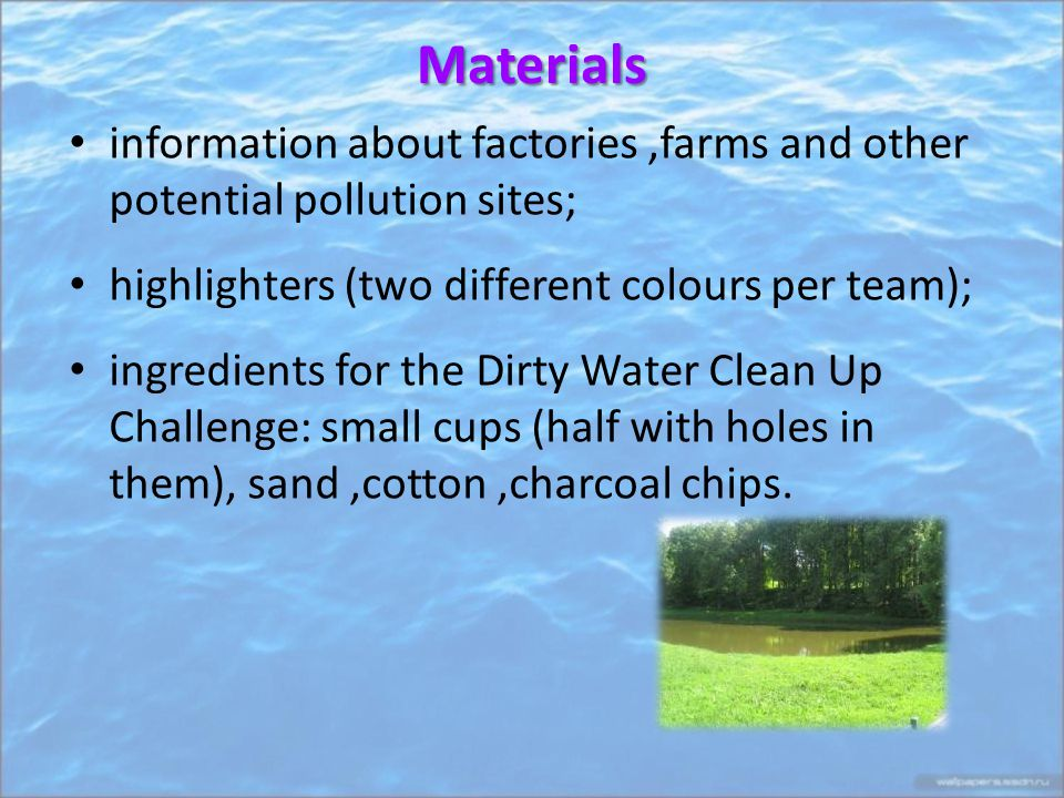Materials information about factories,farms and other potential pollution sites; highlighters (two different colours per team); ingredients for the Dirty Water Clean Up Challenge: small cups (half with holes in them), sand,cotton,charcoal chips.