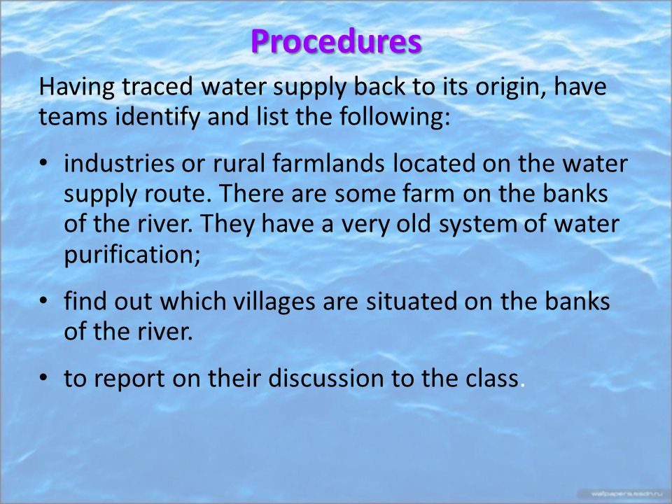 Procedures Having traced water supply back to its origin, have teams identify and list the following: industries or rural farmlands located on the water supply route.