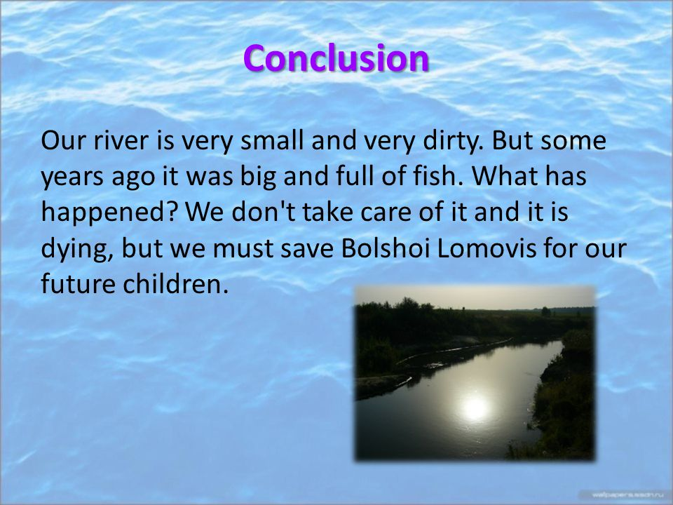 Conclusion Our river is very small and very dirty.