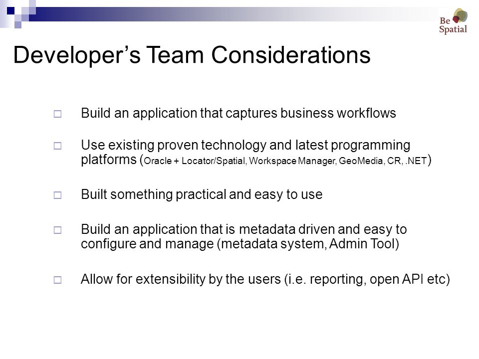 Developer's Team Considerations  Build an application that captures business workflows  Use existing proven technology and latest programming platforms ( Oracle + Locator/Spatial, Workspace Manager, GeoMedia, CR,.NET )  Built something practical and easy to use  Build an application that is metadata driven and easy to configure and manage (metadata system, Admin Tool)  Allow for extensibility by the users (i.e.
