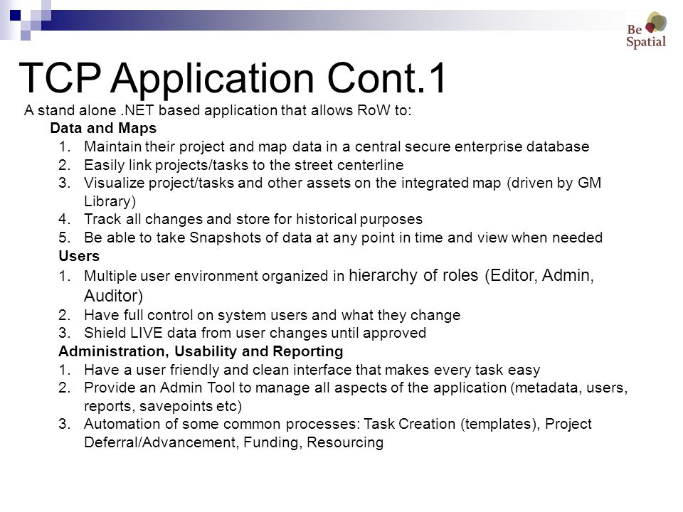 TCP Application Cont.1 A stand alone.NET based application that allows RoW to: Data and Maps 1.Maintain their project and map data in a central secure enterprise database 2.Easily link projects/tasks to the street centerline 3.Visualize project/tasks and other assets on the integrated map (driven by GM Library) 4.Track all changes and store for historical purposes 5.Be able to take Snapshots of data at any point in time and view when needed Users 1.Multiple user environment organized in hierarchy of roles (Editor, Admin, Auditor) 2.Have full control on system users and what they change 3.Shield LIVE data from user changes until approved Administration, Usability and Reporting 1.Have a user friendly and clean interface that makes every task easy 2.Provide an Admin Tool to manage all aspects of the application (metadata, users, reports, savepoints etc) 3.Automation of some common processes: Task Creation (templates), Project Deferral/Advancement, Funding, Resourcing