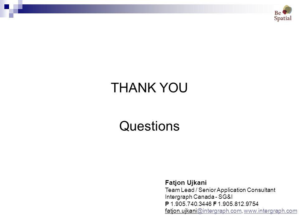 THANK YOU Questions Fatjon Ujkani Team Lead / Senior Application Consultant Intergraph Canada - SG&I P 1.905.740.3446 F 1.905.812.9754 fatjon.ujkani@intergraph.com, www.intergraph.com@intergraph.comwww.intergraph.com