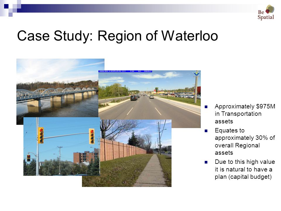 Case Study: Region of Waterloo Approximately $975M in Transportation assets Equates to approximately 30% of overall Regional assets Due to this high value it is natural to have a plan (capital budget)