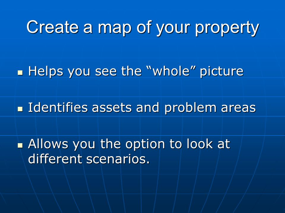 Create a map of your property Helps you see the whole picture Helps you see the whole picture Identifies assets and problem areas Identifies assets and problem areas Allows you the option to look at different scenarios.