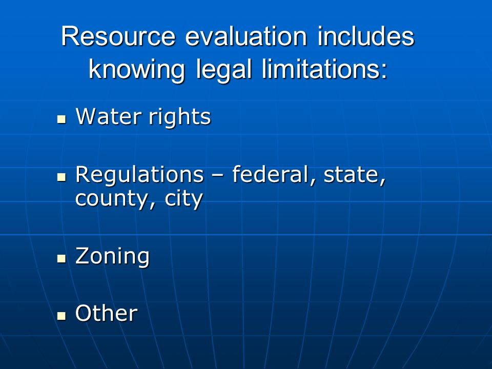 Resource evaluation includes knowing legal limitations: Water rights Water rights Regulations – federal, state, county, city Regulations – federal, state, county, city Zoning Zoning Other Other
