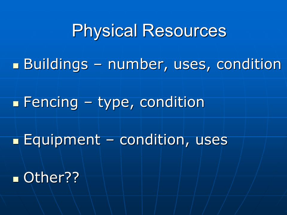 Physical Resources Buildings – number, uses, condition Buildings – number, uses, condition Fencing – type, condition Fencing – type, condition Equipme