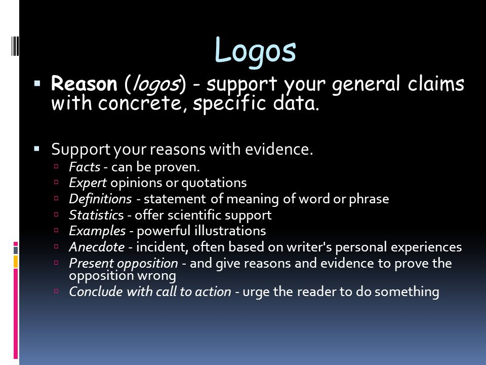Logos  Reason (logos) - support your general claims with concrete, specific data.  Support your reasons with evidence.  Facts - can be proven.  Ex