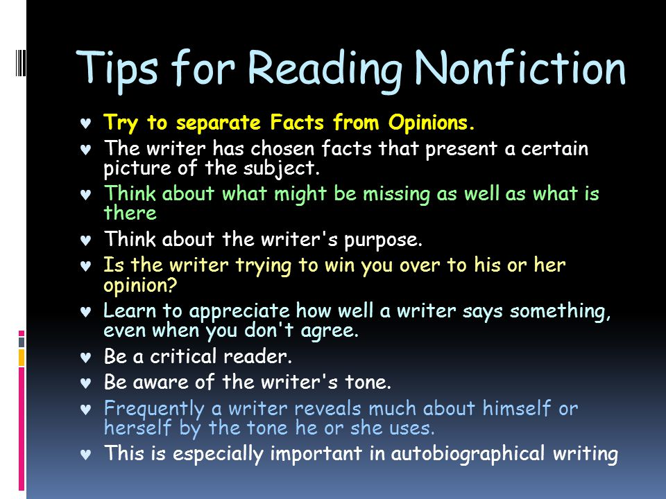 Tips for Reading Nonfiction Try to separate Facts from Opinions. The writer has chosen facts that present a certain picture of the subject. Think abou