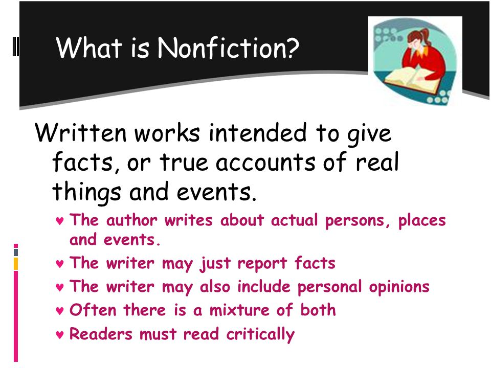 What is Nonfiction? Written works intended to give facts, or true accounts of real things and events. The author writes about actual persons, places a