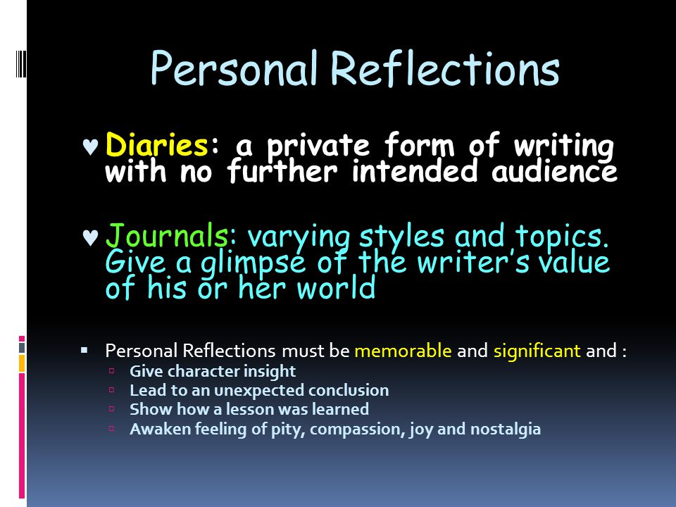 Personal Reflections Diaries: a private form of writing with no further intended audience Journals: varying styles and topics. Give a glimpse of the w