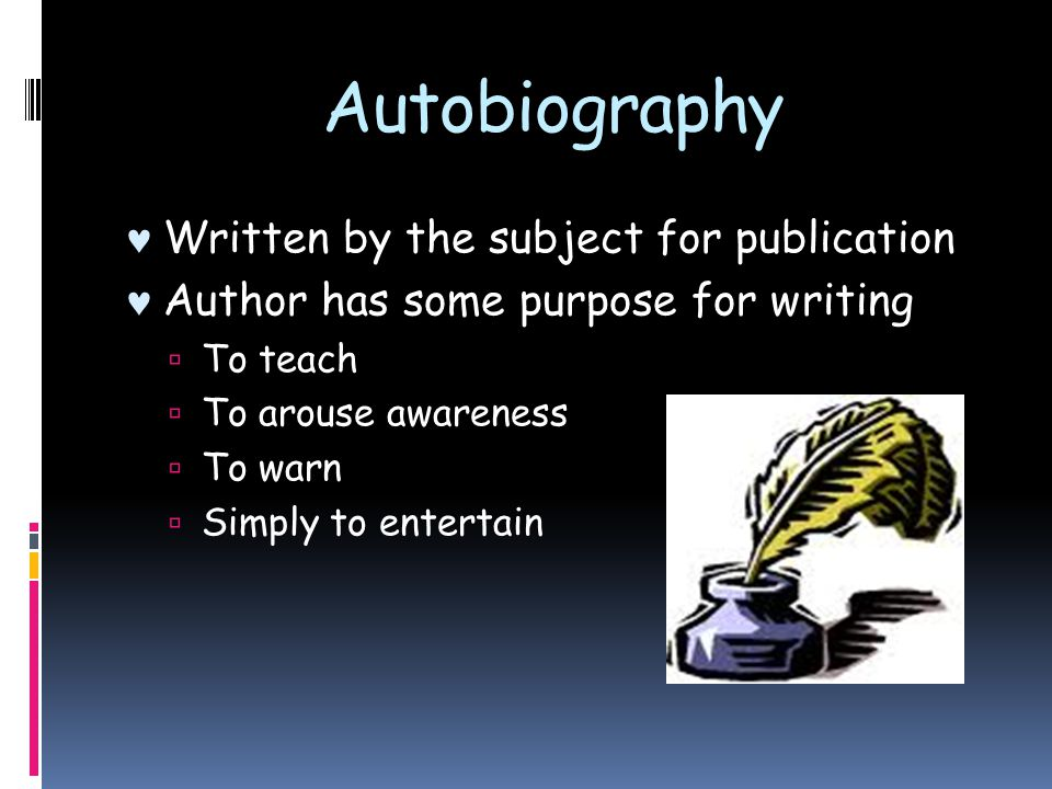 Autobiography Written by the subject for publication Author has some purpose for writing  To teach  To arouse awareness  To warn  Simply to entert