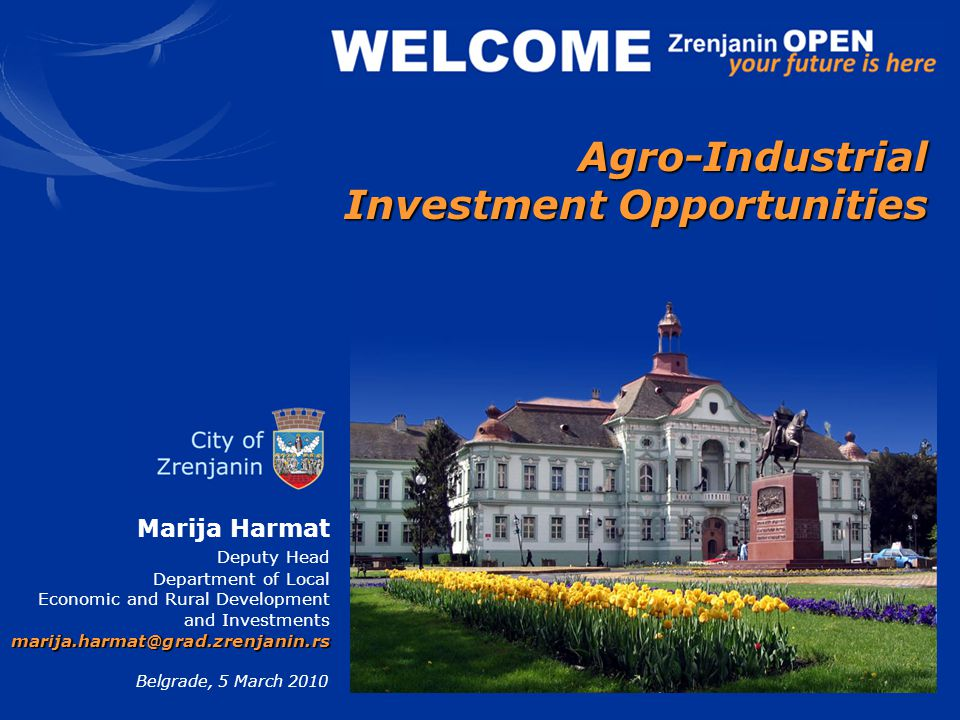 Marija Harmat Deputy Head Department of Local Economic and Rural Development and Investments marija.harmat@grad.zrenjanin.rs Belgrade, 5 March 2010 Agro-Industrial Investment Opportunities