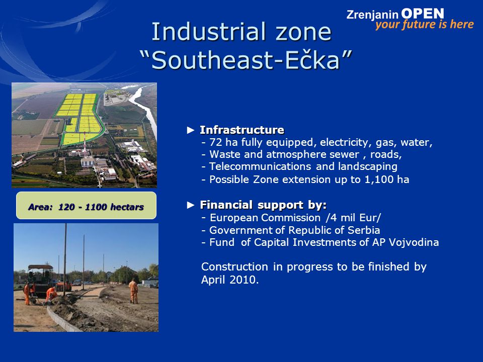 Industrial zone Southeast-Ečka Infrastructure ► Infrastructure - 72 ha fully equipped, electricity, gas, water, - Waste and atmosphere sewer, roads, - Telecommunications and landscaping - Possible Zone extension up to 1,100 ha Financial support by: ► Financial support by: - European Commission /4 mil Eur/ - Government of Republic of Serbia - Fund of Capital Investments of AP Vojvodina Construction in progress to be finished by April 2010.