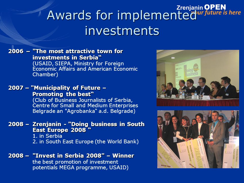 2006 – The most attractive town for investments in Serbia investments in Serbia (USAID, SIEPA, Ministry for Foreign Economic Affairs and American Economic Chamber) 2007 – Municipality of Future – Promoting the best Promoting the best (Club of Business Journalists of Serbia, Centre for Small and Medium Enterprises Belgrade an Agrobanka a.d.