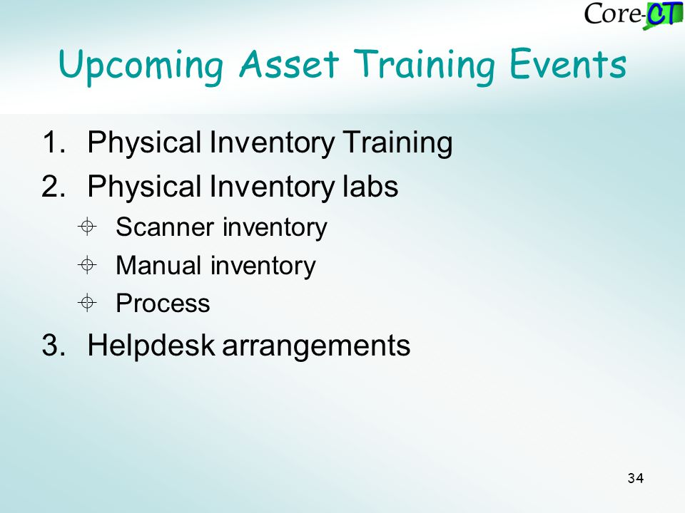 34 Upcoming Asset Training Events 1.Physical Inventory Training 2.Physical Inventory labs  Scanner inventory  Manual inventory  Process 3.Helpdesk