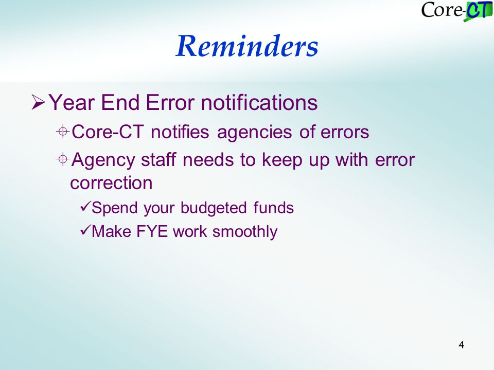 4 Reminders  Year End Error notifications  Core-CT notifies agencies of errors  Agency staff needs to keep up with error correction Spend your budg