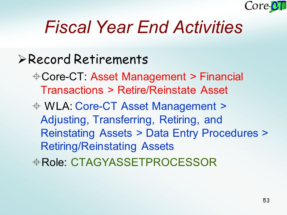 53 Fiscal Year End Activities  Record Retirements  Core-CT: Asset Management > Financial Transactions > Retire/Reinstate Asset  WLA: Core-CT Asset
