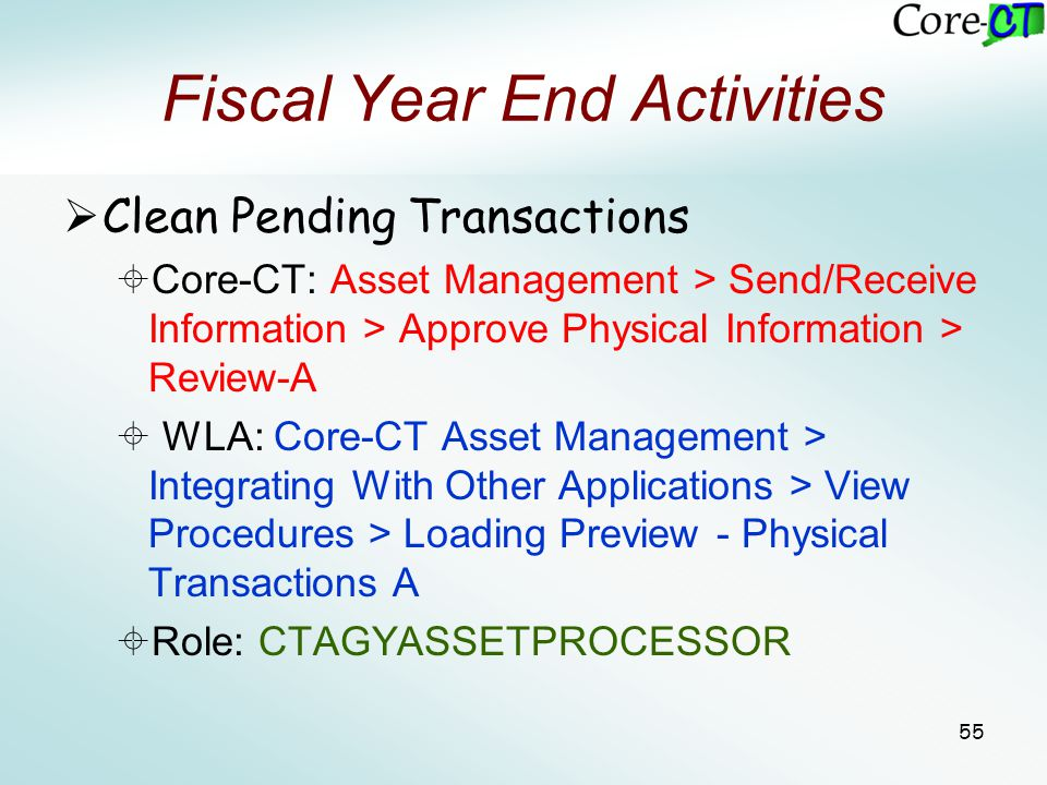 55 Fiscal Year End Activities  Clean Pending Transactions  Core-CT: Asset Management > Send/Receive Information > Approve Physical Information > Rev