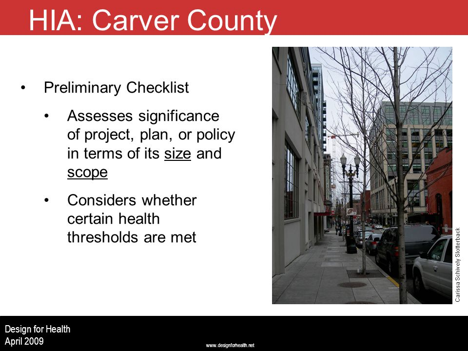 www.designforhealth.net Design for Health April 2009 HIA: Carver County Preliminary Checklist Assesses significance of project, plan, or policy in terms of its size and scope Considers whether certain health thresholds are met Carissa Schively Slotterback