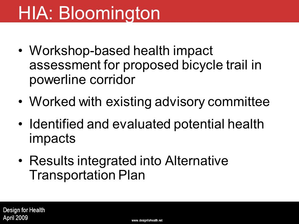 www.designforhealth.net Design for Health April 2009 HIA: Bloomington Workshop-based health impact assessment for proposed bicycle trail in powerline corridor Worked with existing advisory committee Identified and evaluated potential health impacts Results integrated into Alternative Transportation Plan