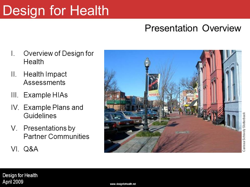 www.designforhealth.net Design for Health April 2009 Design for Health Presentation Overview (Image centered left to right, 2.5 up from bottom, 2.0 from top) I.Overview of Design for Health II.Health Impact Assessments III.Example HIAs IV.Example Plans and Guidelines V.Presentations by Partner Communities VI.Q&A Carissa Schively Slotterback