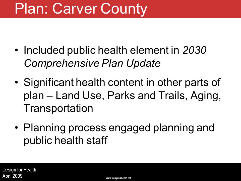 www.designforhealth.net Design for Health April 2009 Plan: Carver County Included public health element in 2030 Comprehensive Plan Update Significant