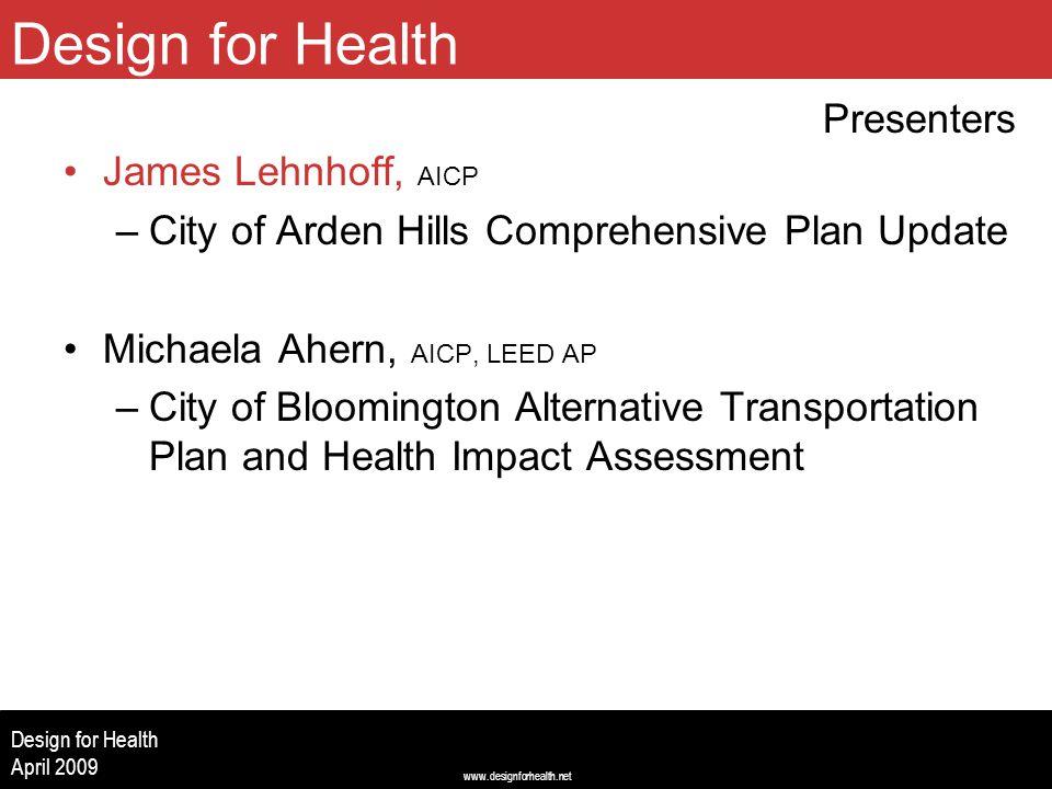 www.designforhealth.net Design for Health April 2009 James Lehnhoff, AICP –City of Arden Hills Comprehensive Plan Update Michaela Ahern, AICP, LEED AP –City of Bloomington Alternative Transportation Plan and Health Impact Assessment Design for Health Presenters