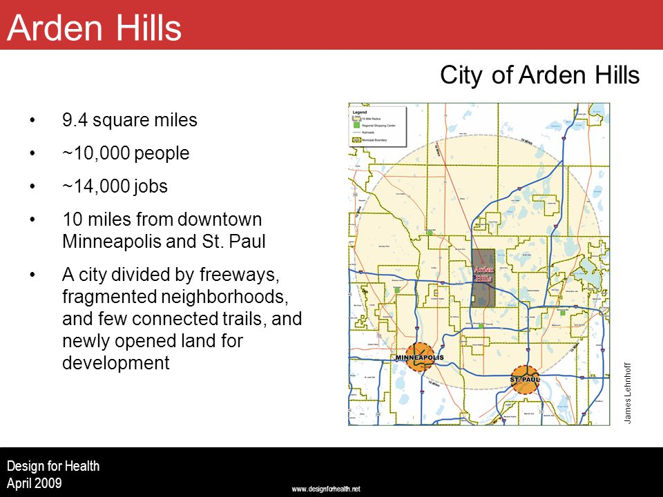 www.designforhealth.net Design for Health April 2009 Arden Hills City of Arden Hills (Image centered left to right, 2.5 up from bottom, 2.0 from top) 9.4 square miles ~10,000 people ~14,000 jobs 10 miles from downtown Minneapolis and St.