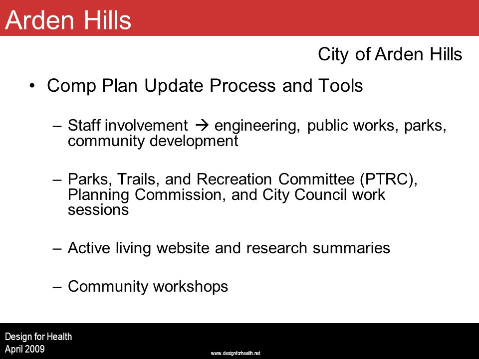 www.designforhealth.net Design for Health April 2009 Comp Plan Update Process and Tools –Staff involvement  engineering, public works, parks, community development –Parks, Trails, and Recreation Committee (PTRC), Planning Commission, and City Council work sessions –Active living website and research summaries –Community workshops City of Arden Hills Arden Hills