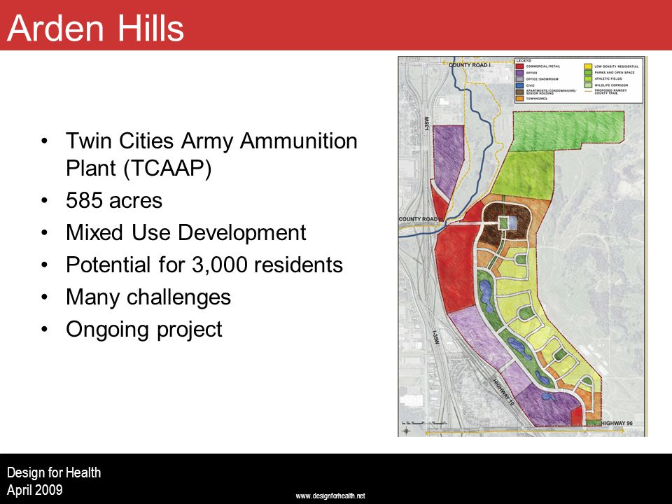www.designforhealth.net Design for Health April 2009 Twin Cities Army Ammunition Plant (TCAAP) 585 acres Mixed Use Development Potential for 3,000 residents Many challenges Ongoing project City of Arden Hills Arden Hills