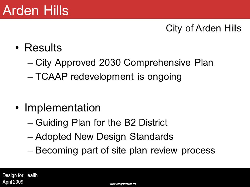 www.designforhealth.net Design for Health April 2009 Results –City Approved 2030 Comprehensive Plan –TCAAP redevelopment is ongoing Implementation –Guiding Plan for the B2 District –Adopted New Design Standards –Becoming part of site plan review process City of Arden Hills Arden Hills