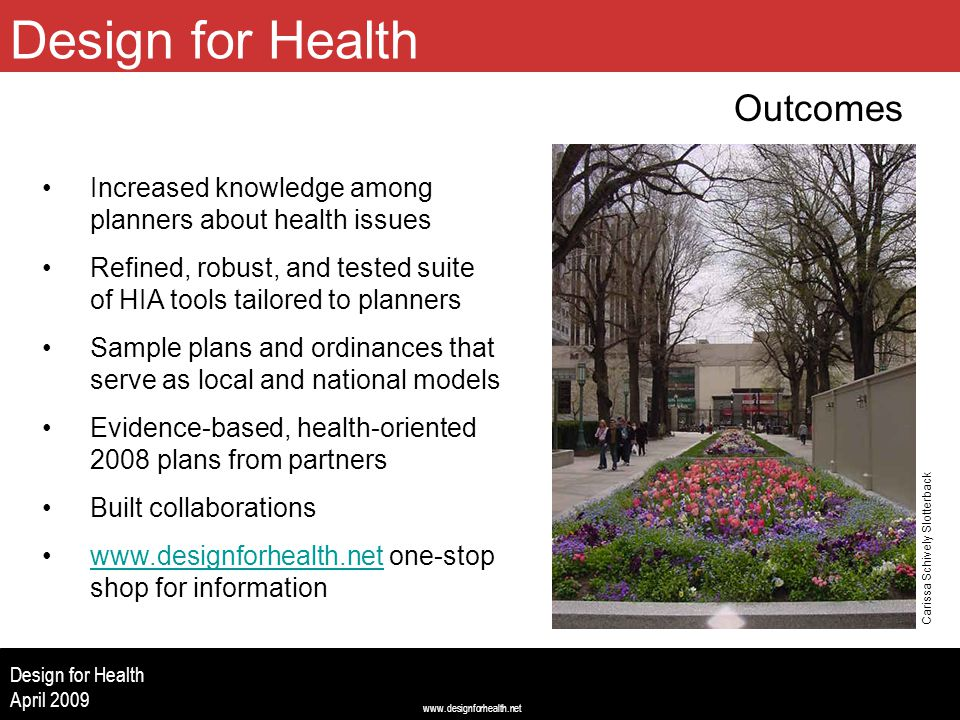 www.designforhealth.net Design for Health April 2009 Design for Health Outcomes (Image centered left to right, 2.5 up from bottom, 2.0 from top) Increased knowledge among planners about health issues Refined, robust, and tested suite of HIA tools tailored to planners Sample plans and ordinances that serve as local and national models Evidence-based, health-oriented 2008 plans from partners Built collaborations www.designforhealth.net one-stop shop for informationwww.designforhealth.net Carissa Schively Slotterback