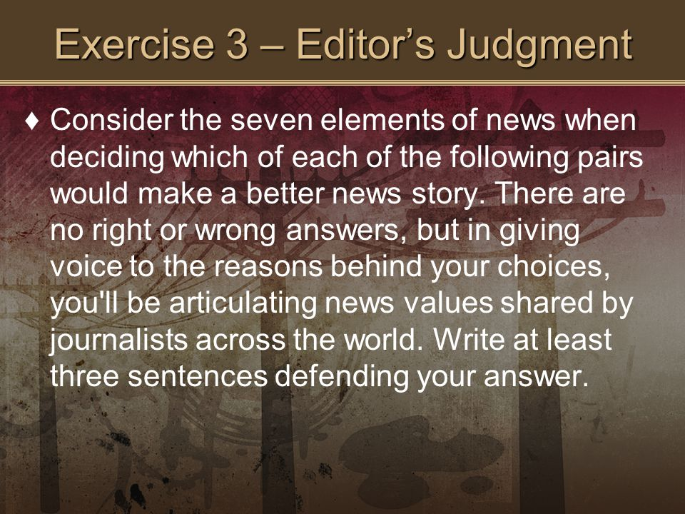Exercise 3 – Editor's Judgment ♦Consider the seven elements of news when deciding which of each of the following pairs would make a better news story.