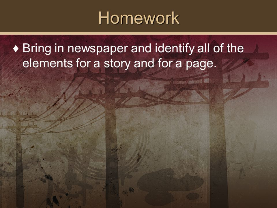 Homework ♦Bring in newspaper and identify all of the elements for a story and for a page.