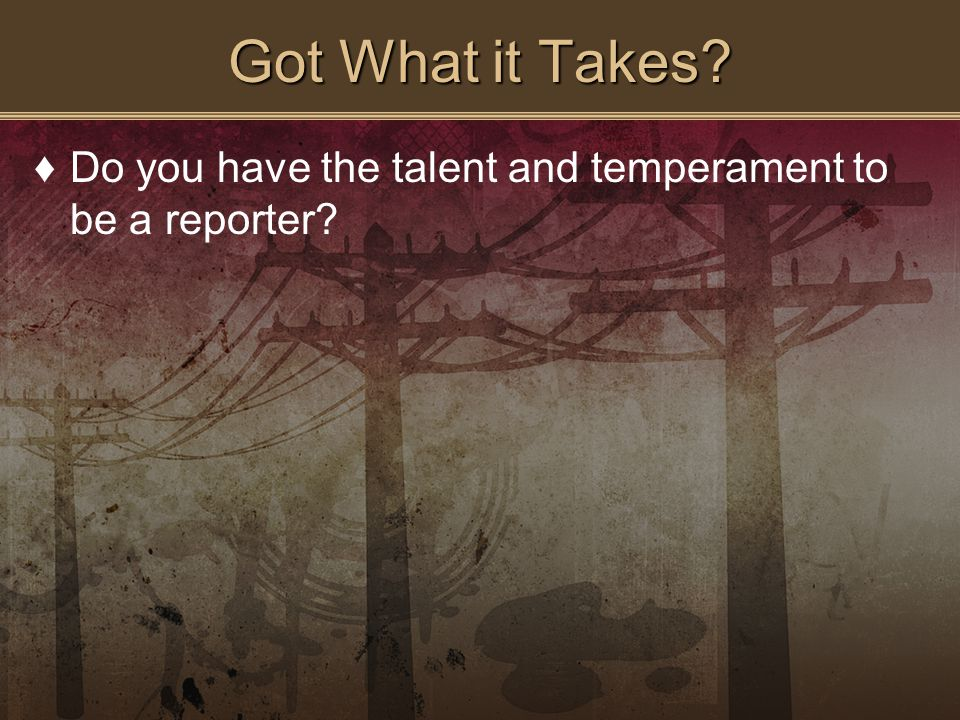 Got What it Takes? ♦Do you have the talent and temperament to be a reporter?
