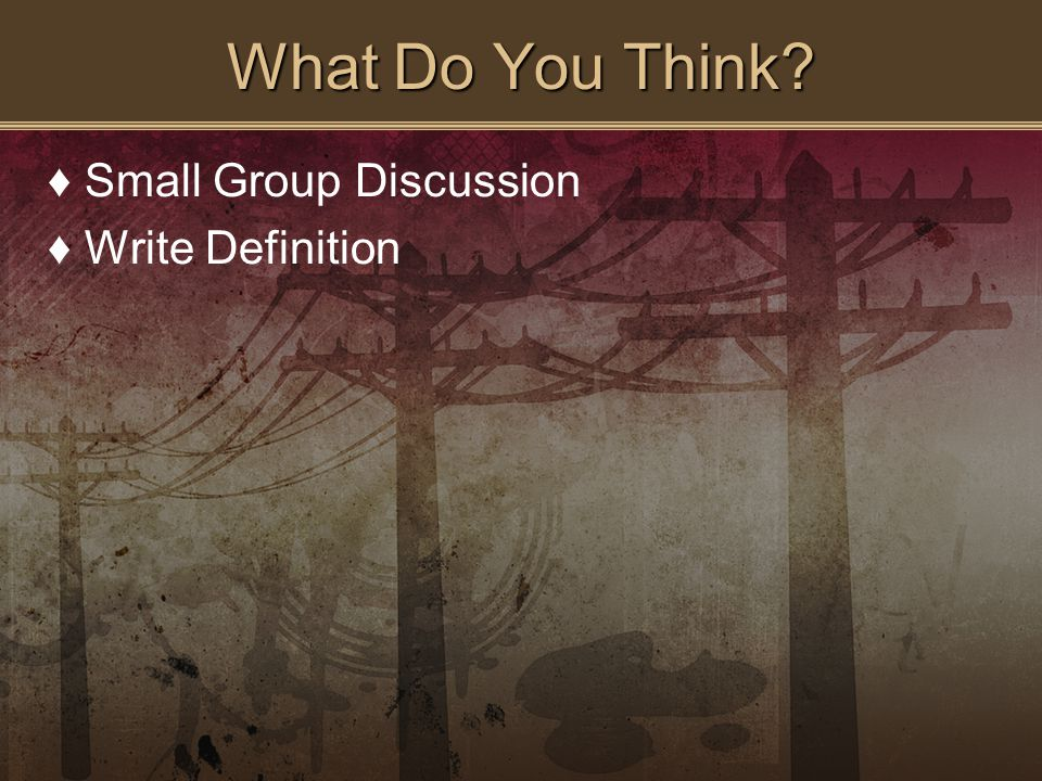 What Do You Think ♦Small Group Discussion ♦Write Definition