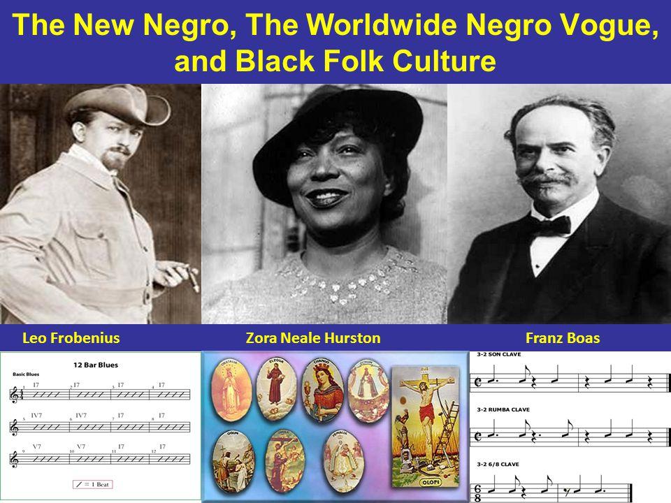 The New Negro, The Worldwide Negro Vogue, and Black Folk Culture Leo Frobenius Zora Neale Hurston Franz Boas