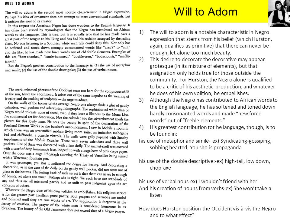 Will to Adorn 1)The will to adorn is a notable characteristic in Negro expression that stems from his belief (which Hurston, again, qualifies as primi