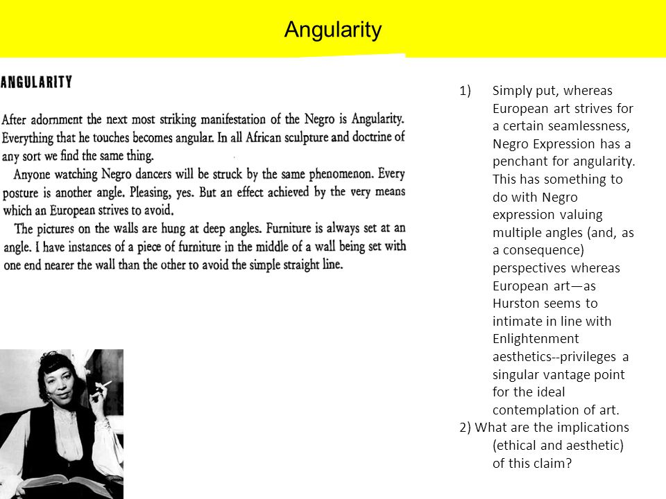 Angularity 1)Simply put, whereas European art strives for a certain seamlessness, Negro Expression has a penchant for angularity. This has something t
