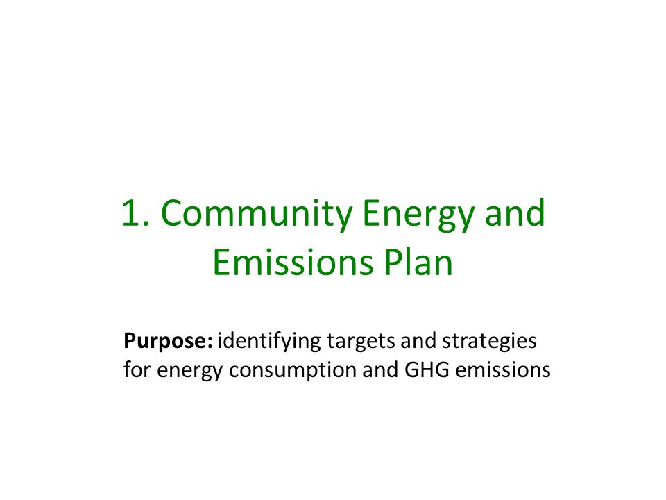 1. Community Energy and Emissions Plan Purpose: identifying targets and strategies for energy consumption and GHG emissions