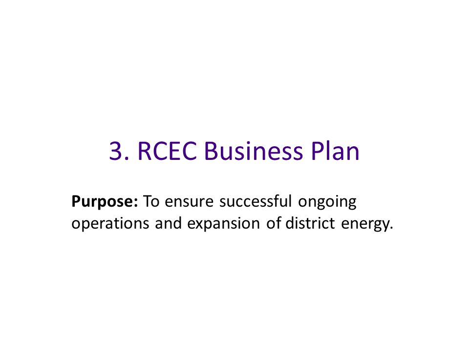 3. RCEC Business Plan Purpose: To ensure successful ongoing operations and expansion of district energy.