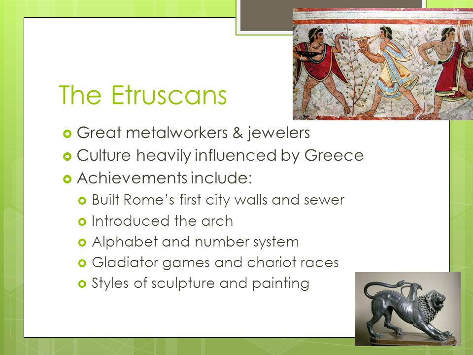 The Etruscans  Great metalworkers & jewelers  Culture heavily influenced by Greece  Achievements include:  Built Rome's first city walls and sewer