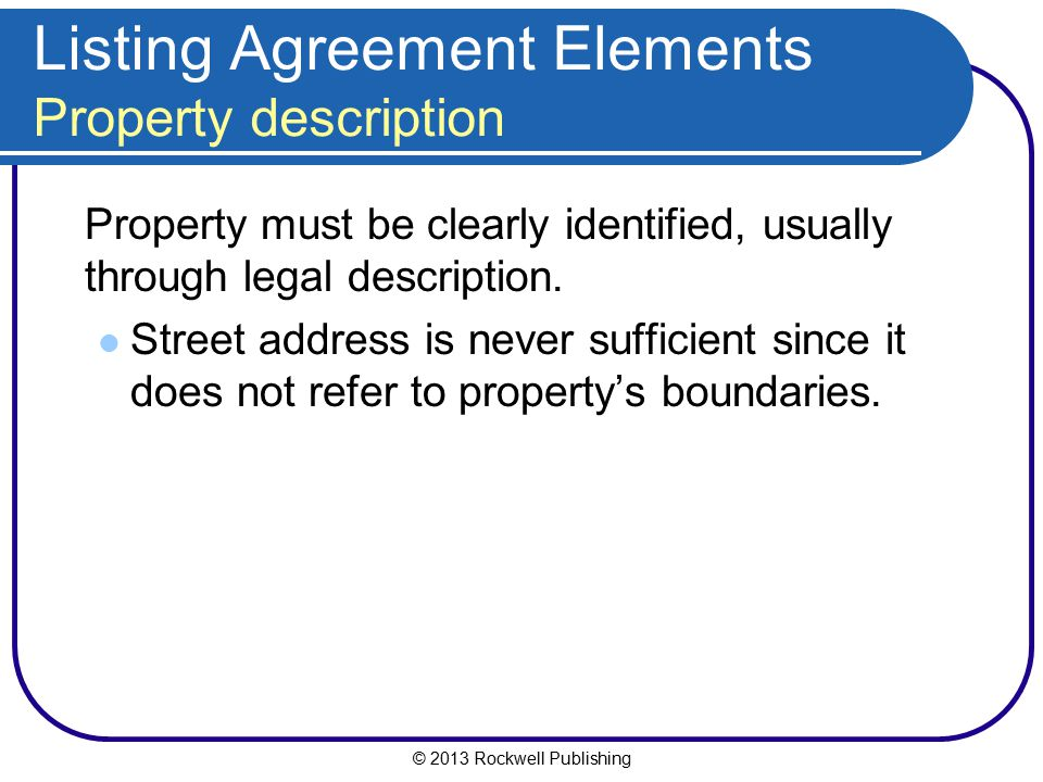 © 2013 Rockwell Publishing Listing Agreement Elements Property description Property must be clearly identified, usually through legal description. Str