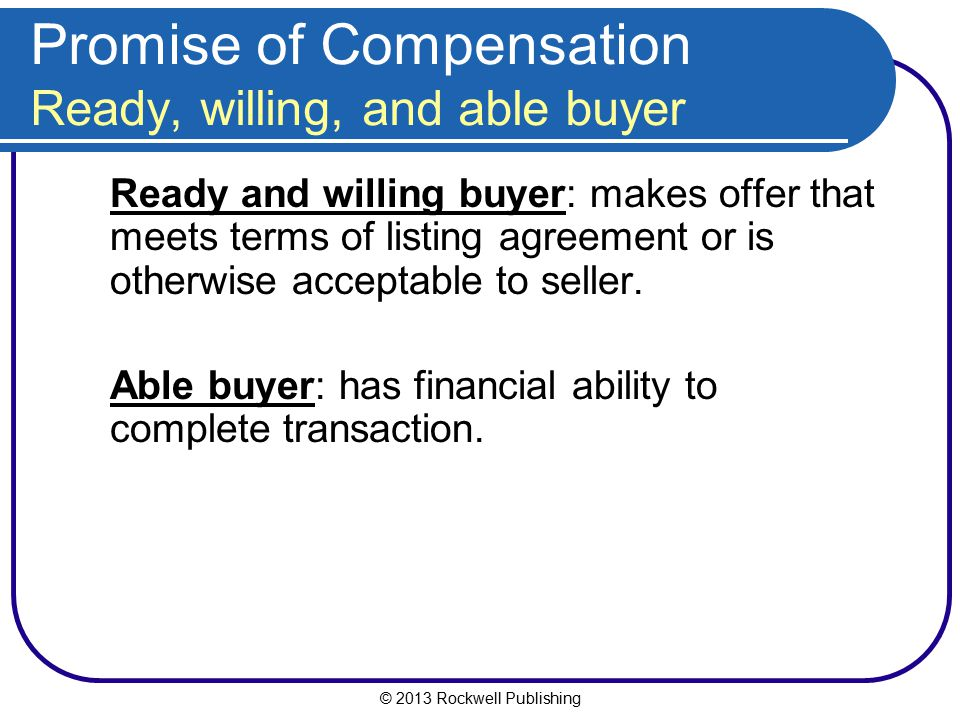 © 2013 Rockwell Publishing Promise of Compensation Ready, willing, and able buyer Ready and willing buyer: makes offer that meets terms of listing agr